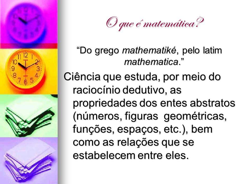O que é matemática? Do grego mathematiké, pelo latim mathematica. Ciência que estuda, por meio do raciocínio dedutivo, as propriedades dos entes abstr