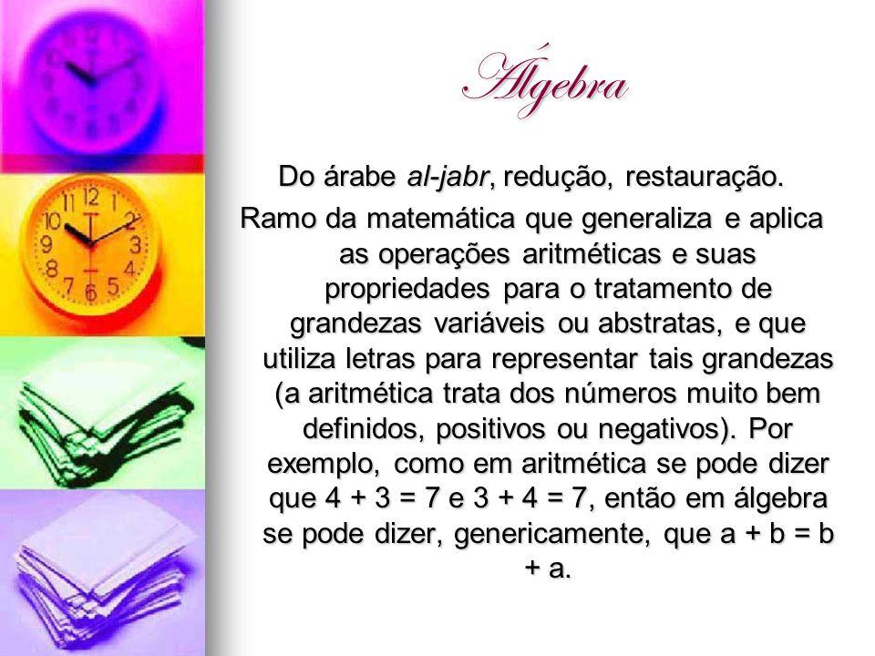 Álgebra Do árabe al-jabr, redução, restauração. Ramo da matemática que generaliza e aplica as operações aritméticas e suas propriedades para o tratame