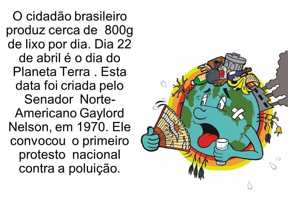 O cidadão brasileiro produz cerca de 800g de lixo por dia. Dia 22 de abril é o dia do Planeta Terra. Esta data foi criada pelo Senador Norte- American