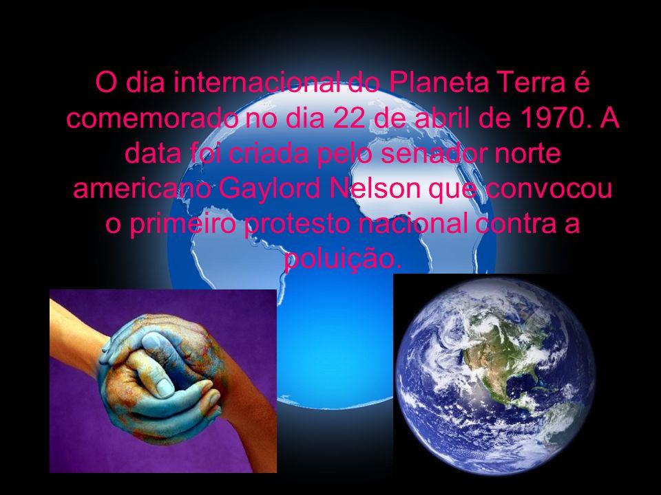 O dia internacional do Planeta Terra é comemorado no dia 22 de abril de 1970. A data foi criada pelo senador norte americano Gaylord Nelson que convoc