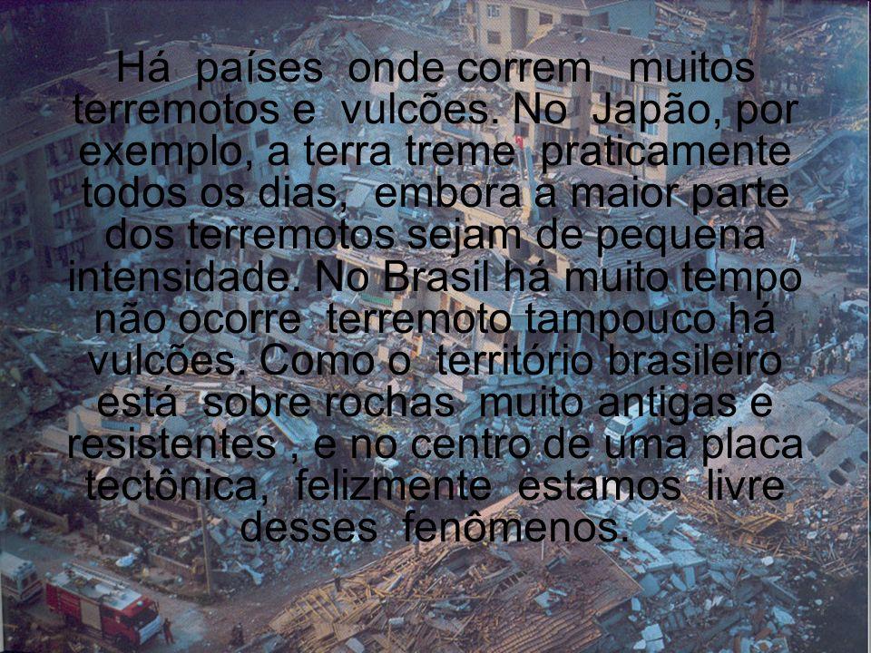Há países onde correm muitos terremotos e vulcões. No Japão, por exemplo, a terra treme praticamente todos os dias, embora a maior parte dos terremoto