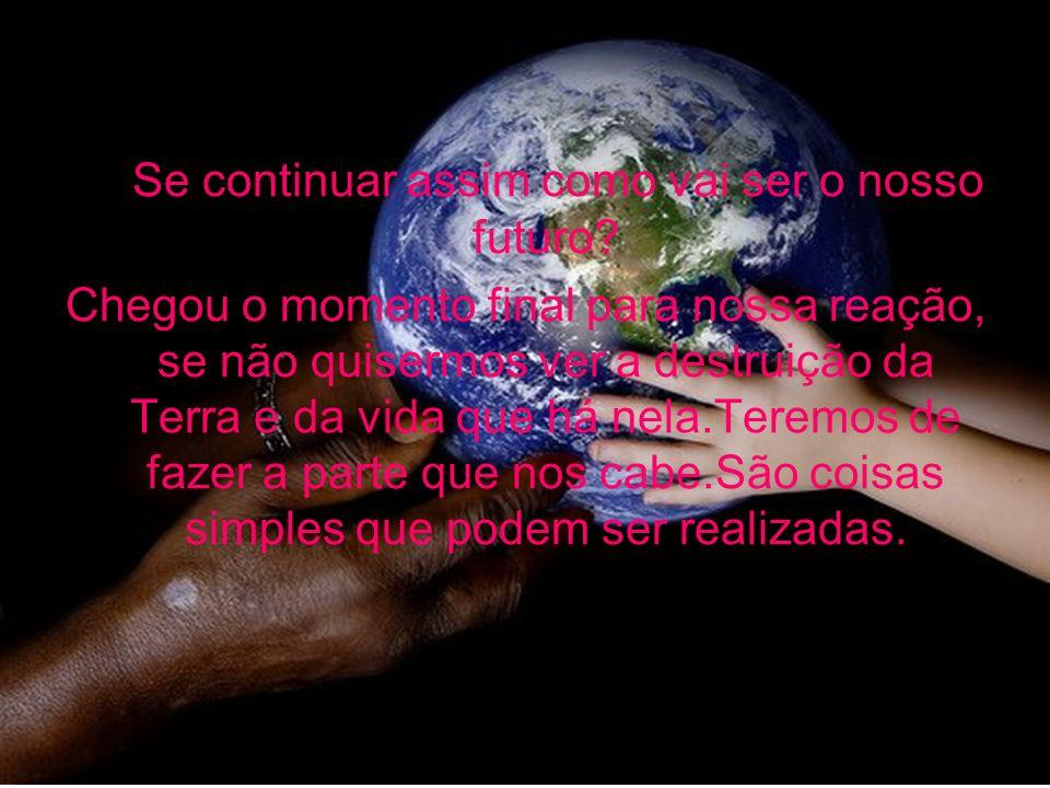 Se continuar assim como vai ser o nosso futuro? Chegou o momento final para nossa reação, se não quisermos ver a destruição da Terra e da vida que há