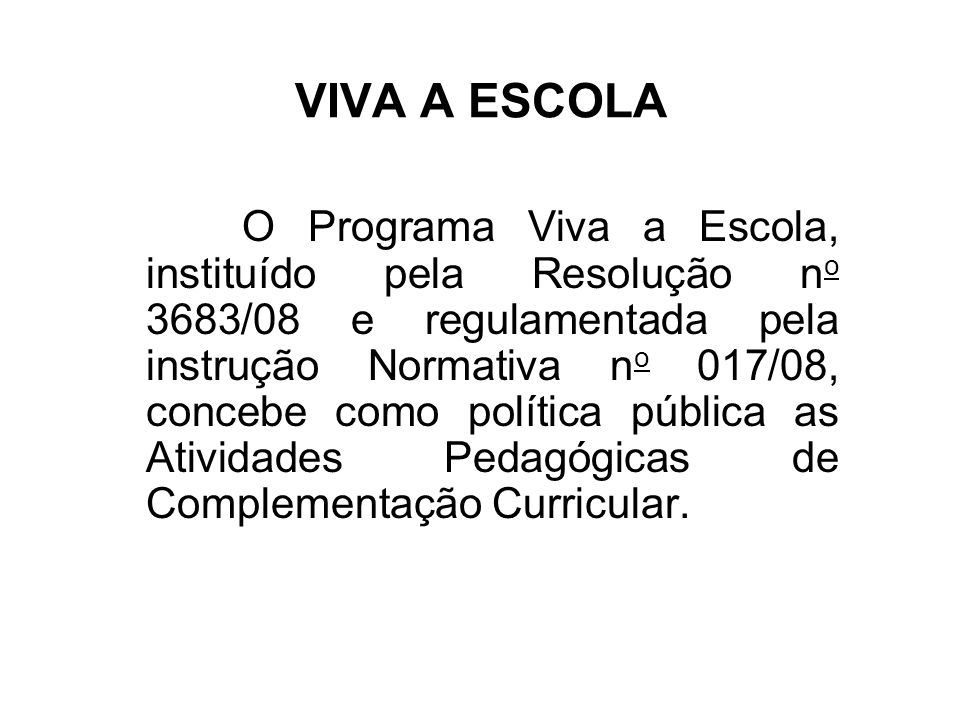 VIVA A ESCOLA O Programa Viva a Escola, instituído pela Resolução n o 3683/08 e regulamentada pela instrução Normativa n o 017/08, concebe como políti