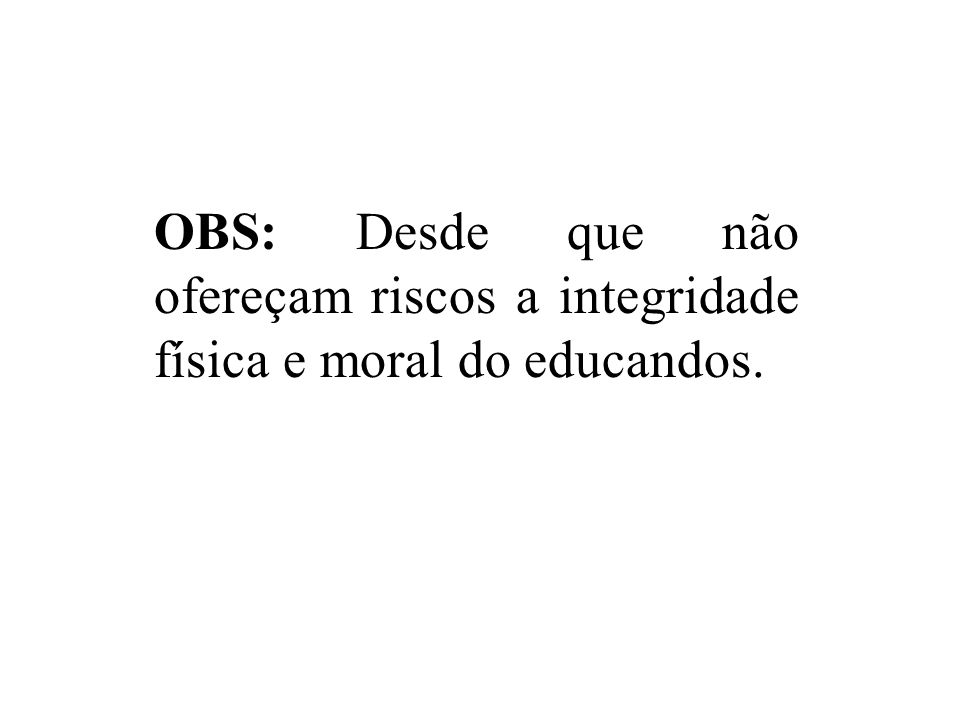 OBS: Desde que não ofereçam riscos a integridade física e moral do educandos.