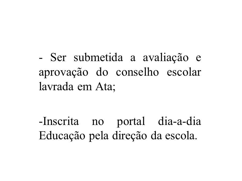 - Ser submetida a avaliação e aprovação do conselho escolar lavrada em Ata; -Inscrita no portal dia-a-dia Educação pela direção da escola.