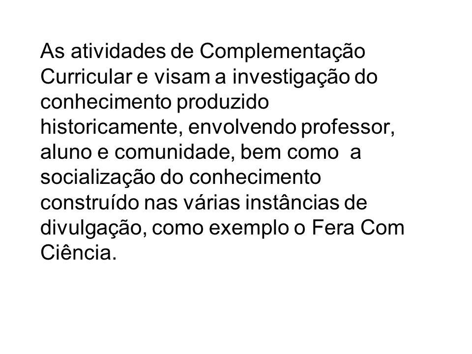 As atividades de Complementação Curricular e visam a investigação do conhecimento produzido historicamente, envolvendo professor, aluno e comunidade,