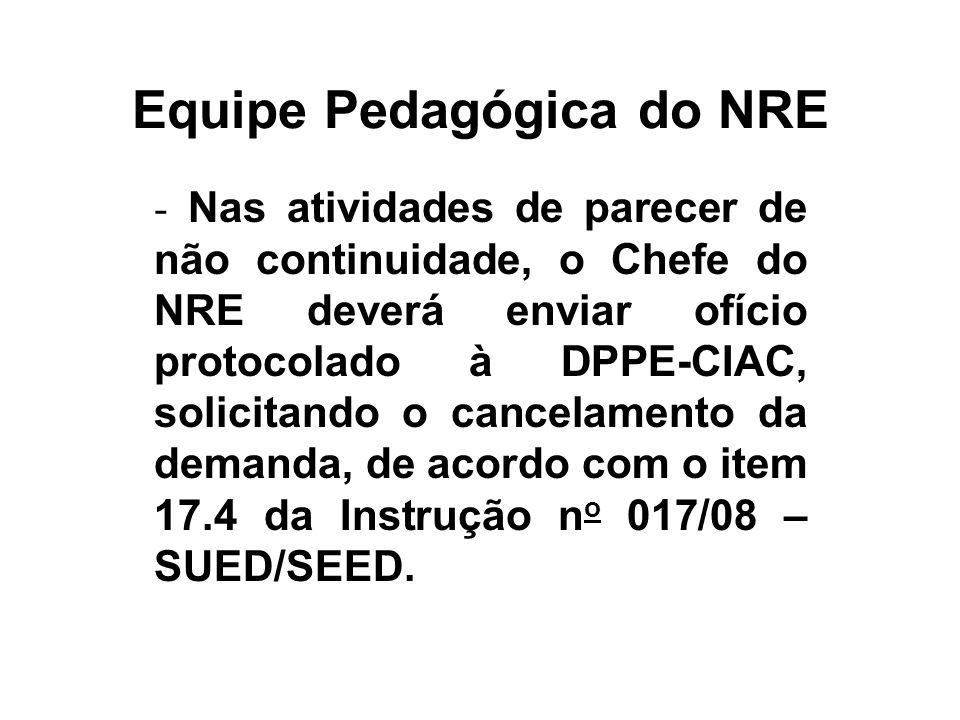 Equipe Pedagógica do NRE - Nas atividades de parecer de não continuidade, o Chefe do NRE deverá enviar ofício protocolado à DPPE-CIAC, solicitando o c