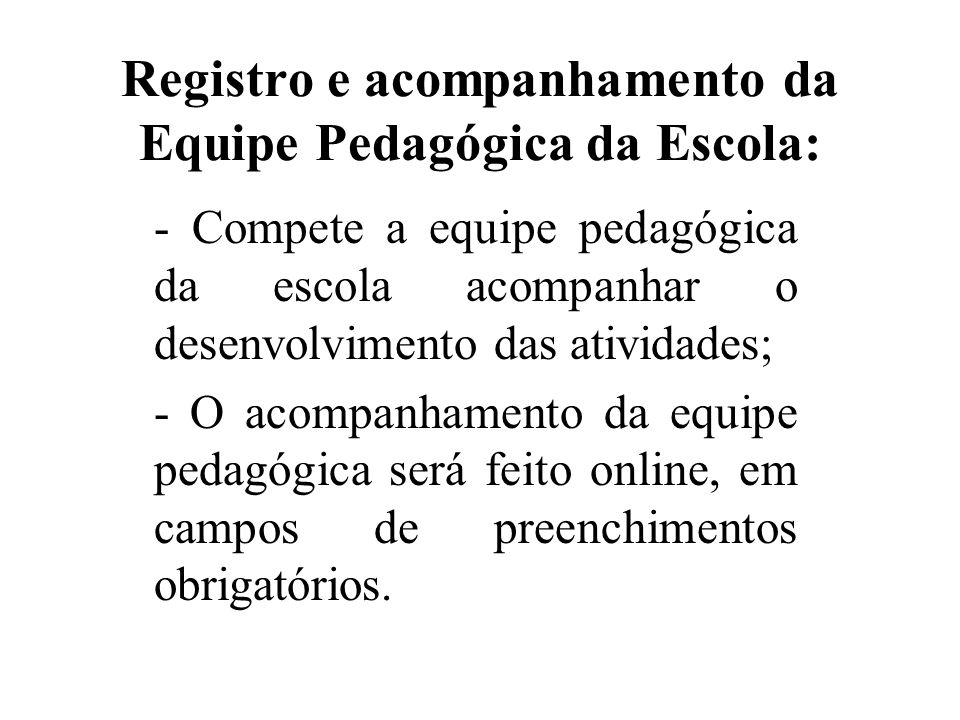 Registro e acompanhamento da Equipe Pedagógica da Escola: - Compete a equipe pedagógica da escola acompanhar o desenvolvimento das atividades; - O aco