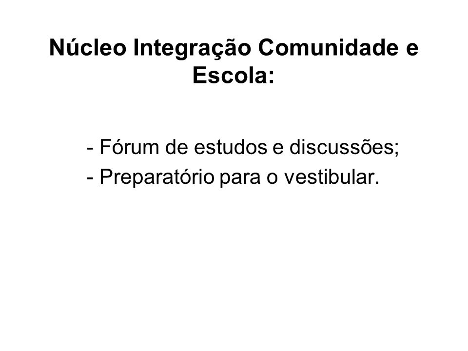 Núcleo Integração Comunidade e Escola: - Fórum de estudos e discussões; - Preparatório para o vestibular.