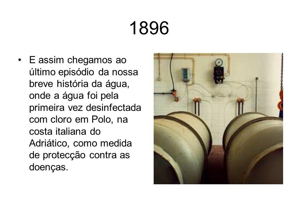 1896 E assim chegamos ao último episódio da nossa breve história da água, onde a água foi pela primeira vez desinfectada com cloro em Polo, na costa italiana do Adriático, como medida de protecção contra as doenças.