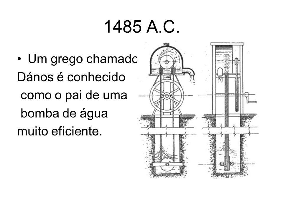 1485 A.C. Um grego chamado Dános é conhecido como o pai de uma bomba de água muito eficiente.