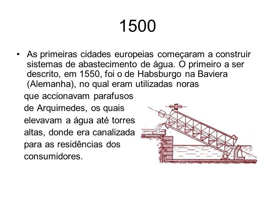 1500 As primeiras cidades europeias começaram a construir sistemas de abastecimento de água. O primeiro a ser descrito, em 1550, foi o de Habsburgo na
