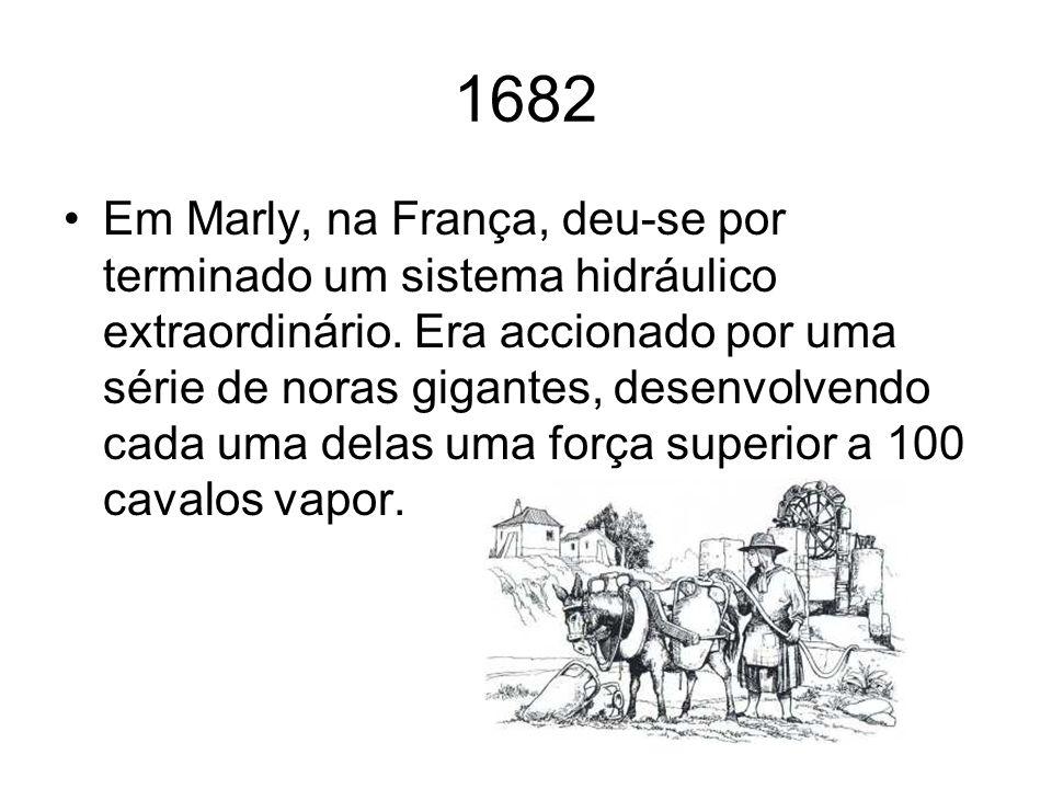 1682 Em Marly, na França, deu-se por terminado um sistema hidráulico extraordinário. Era accionado por uma série de noras gigantes, desenvolvendo cada