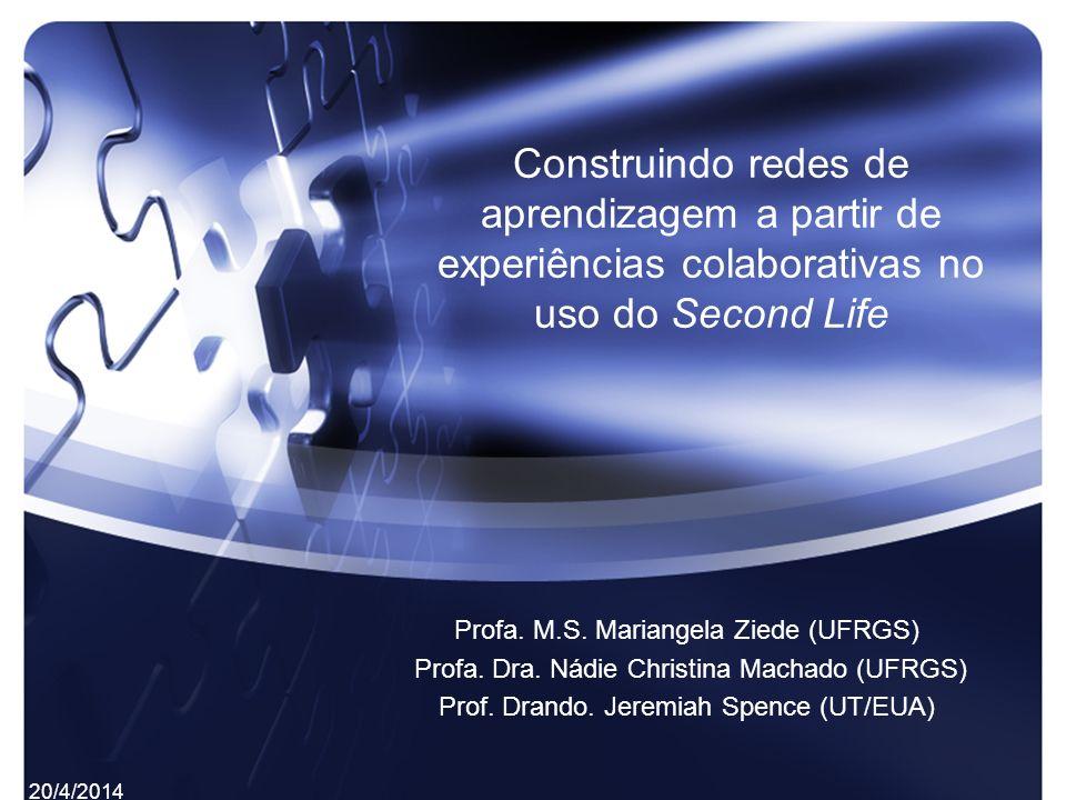 Construindo redes de aprendizagem a partir de experiências colaborativas no uso do Second Life Profa. M.S. Mariangela Ziede (UFRGS) Profa. Dra. Nádie