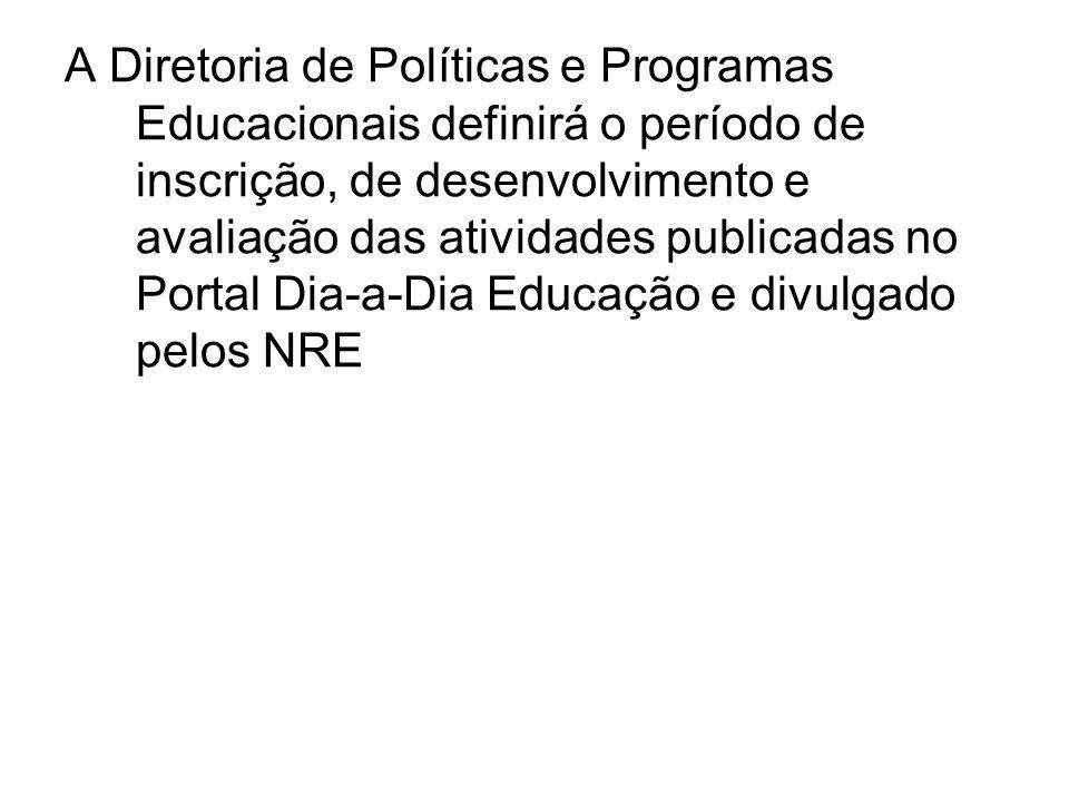 A Diretoria de Políticas e Programas Educacionais definirá o período de inscrição, de desenvolvimento e avaliação das atividades publicadas no Portal