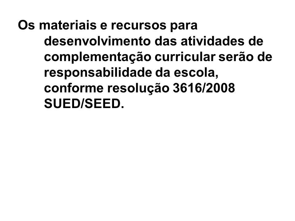 Os materiais e recursos para desenvolvimento das atividades de complementação curricular serão de responsabilidade da escola, conforme resolução 3616/