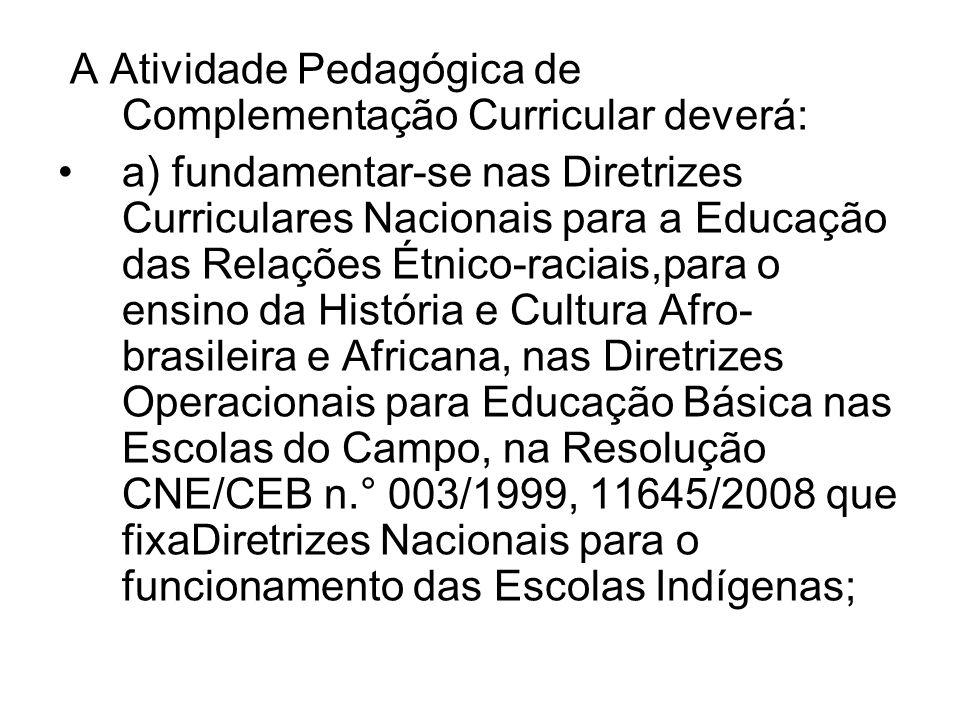 A Atividade Pedagógica de Complementação Curricular deverá: a) fundamentar-se nas Diretrizes Curriculares Nacionais para a Educação das Relações Étnic