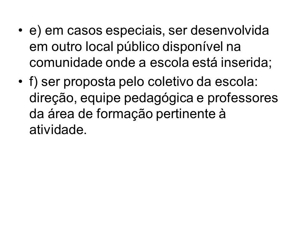 e) em casos especiais, ser desenvolvida em outro local público disponível na comunidade onde a escola está inserida; f) ser proposta pelo coletivo da