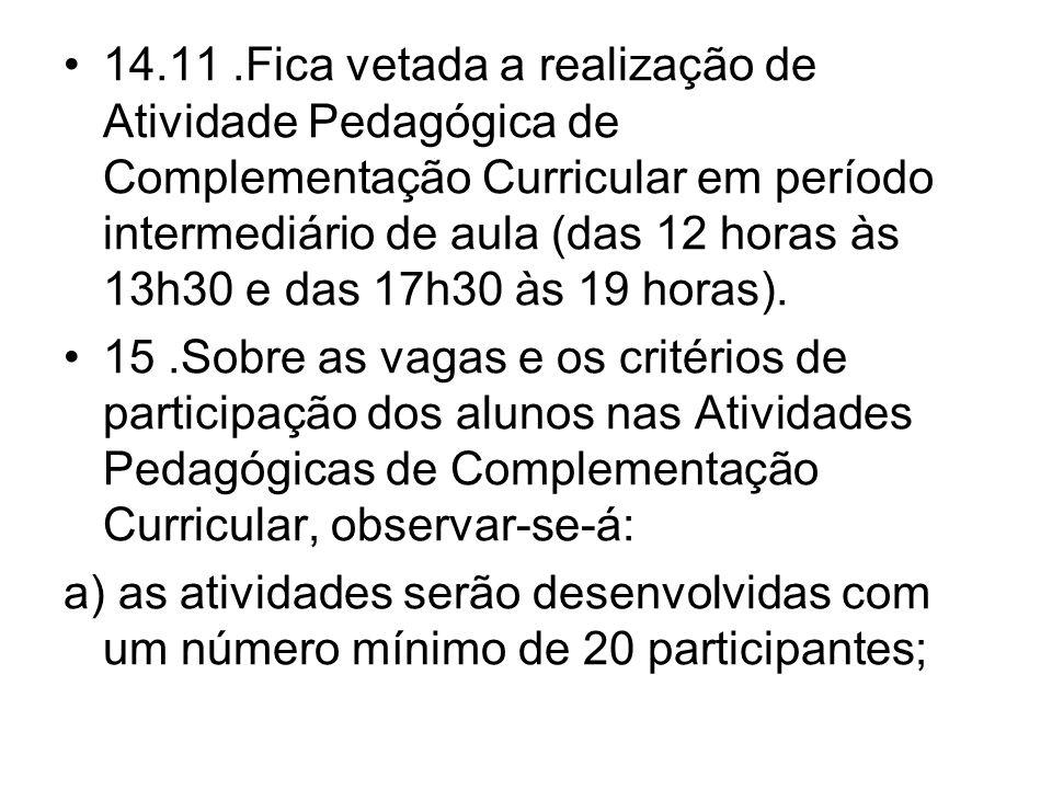 14.11.Fica vetada a realização de Atividade Pedagógica de Complementação Curricular em período intermediário de aula (das 12 horas às 13h30 e das 17h3
