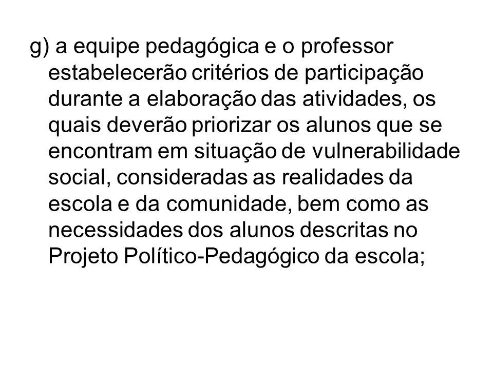 g) a equipe pedagógica e o professor estabelecerão critérios de participação durante a elaboração das atividades, os quais deverão priorizar os alunos