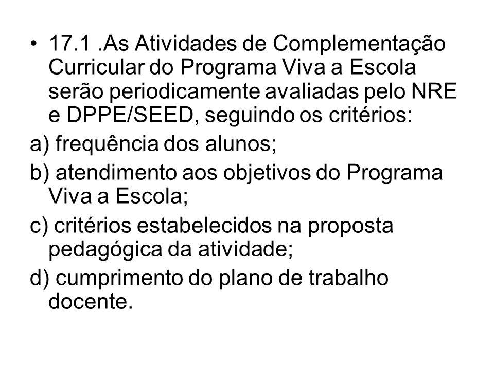 17.1.As Atividades de Complementação Curricular do Programa Viva a Escola serão periodicamente avaliadas pelo NRE e DPPE/SEED, seguindo os critérios: