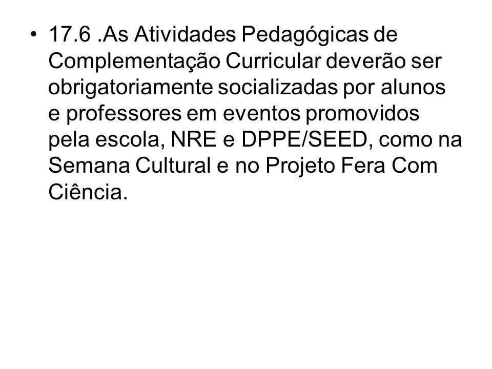 17.6.As Atividades Pedagógicas de Complementação Curricular deverão ser obrigatoriamente socializadas por alunos e professores em eventos promovidos p