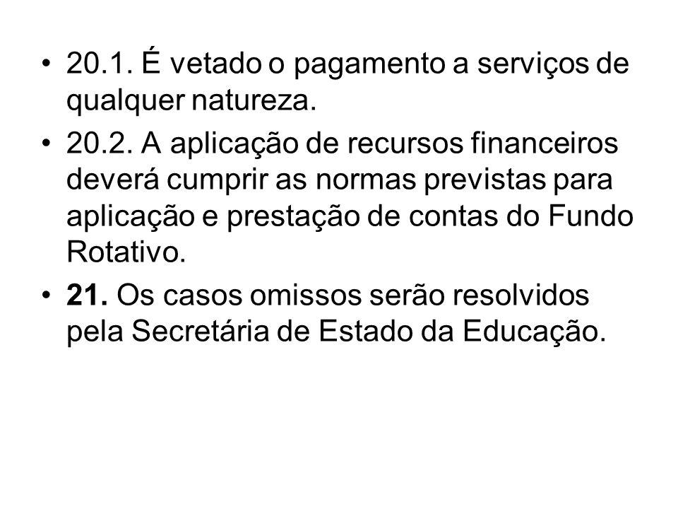 20.1. É vetado o pagamento a serviços de qualquer natureza. 20.2. A aplicação de recursos financeiros deverá cumprir as normas previstas para aplicaçã