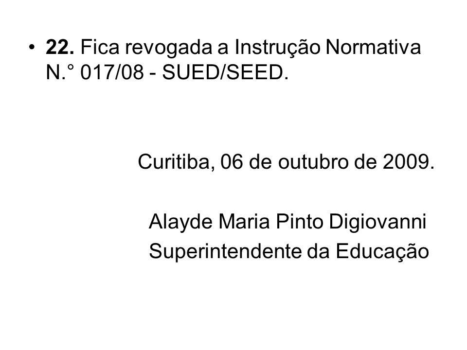 22. Fica revogada a Instrução Normativa N.° 017/08 - SUED/SEED. Curitiba, 06 de outubro de 2009. Alayde Maria Pinto Digiovanni Superintendente da Educ