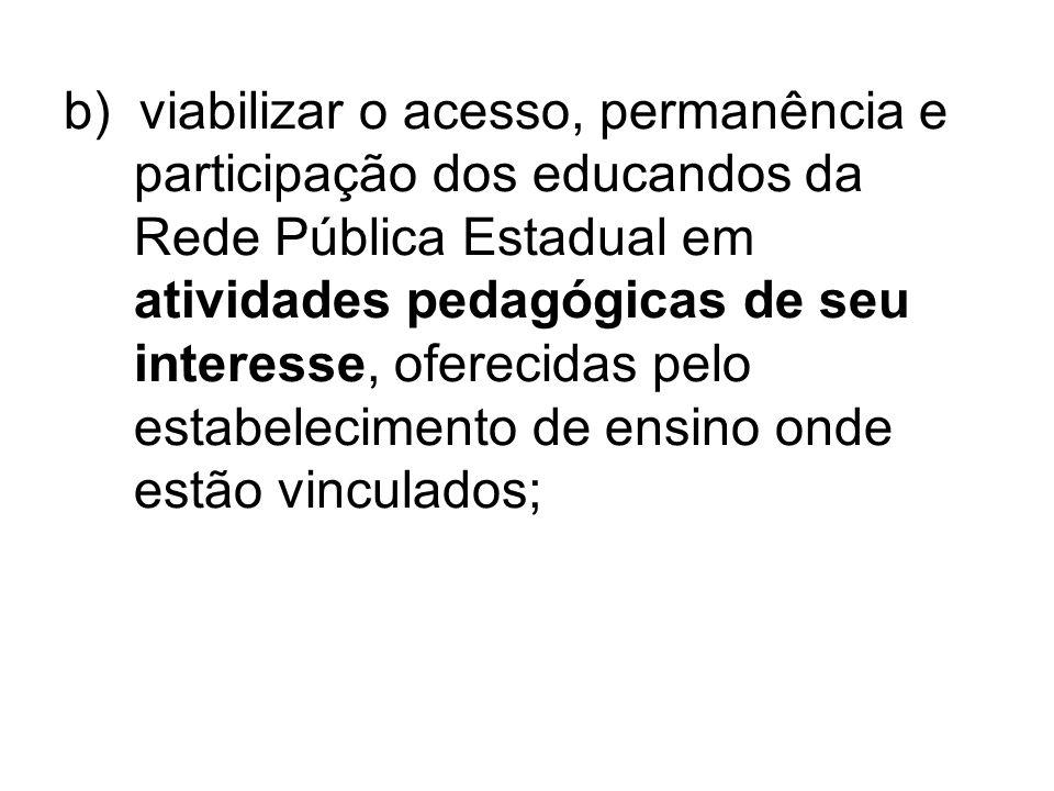 b) viabilizar o acesso, permanência e participação dos educandos da Rede Pública Estadual em atividades pedagógicas de seu interesse, oferecidas pelo