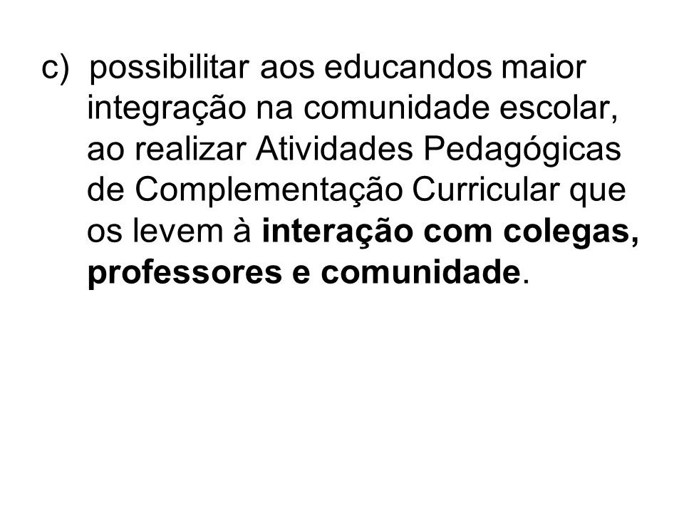 c) possibilitar aos educandos maior integração na comunidade escolar, ao realizar Atividades Pedagógicas de Complementação Curricular que os levem à i