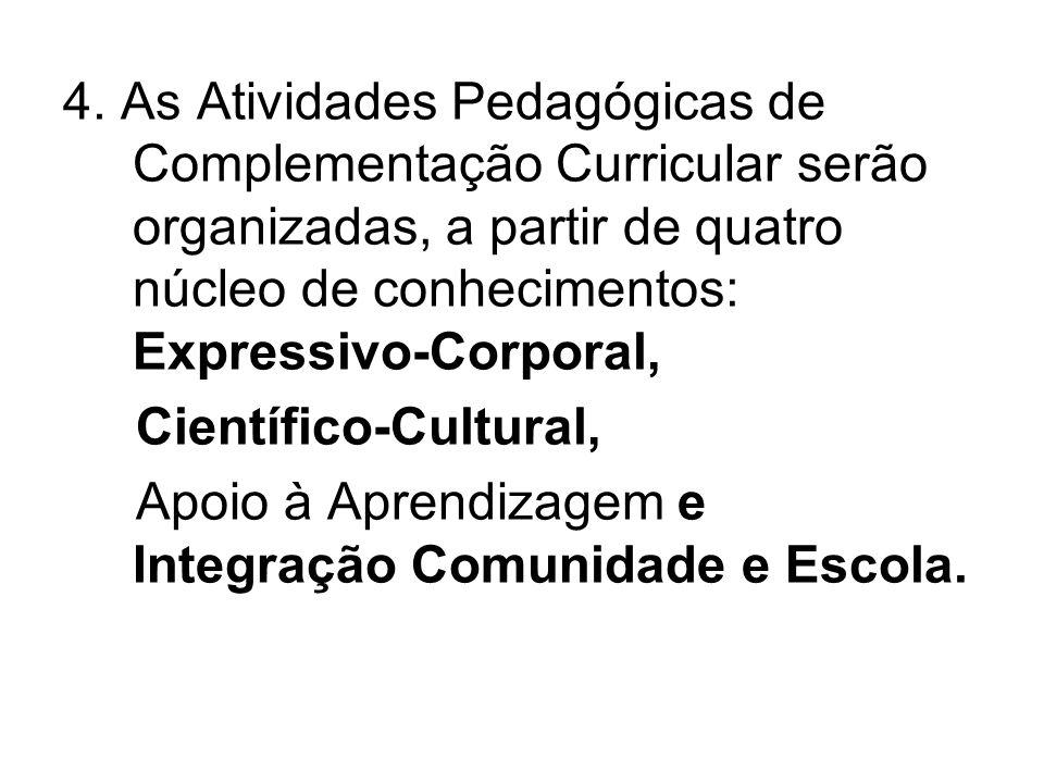 4. As Atividades Pedagógicas de Complementação Curricular serão organizadas, a partir de quatro núcleo de conhecimentos: Expressivo-Corporal, Científi