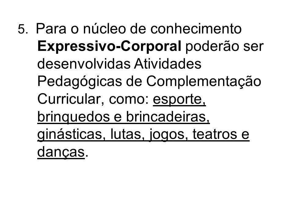 5. Para o núcleo de conhecimento Expressivo-Corporal poderão ser desenvolvidas Atividades Pedagógicas de Complementação Curricular, como: esporte, bri