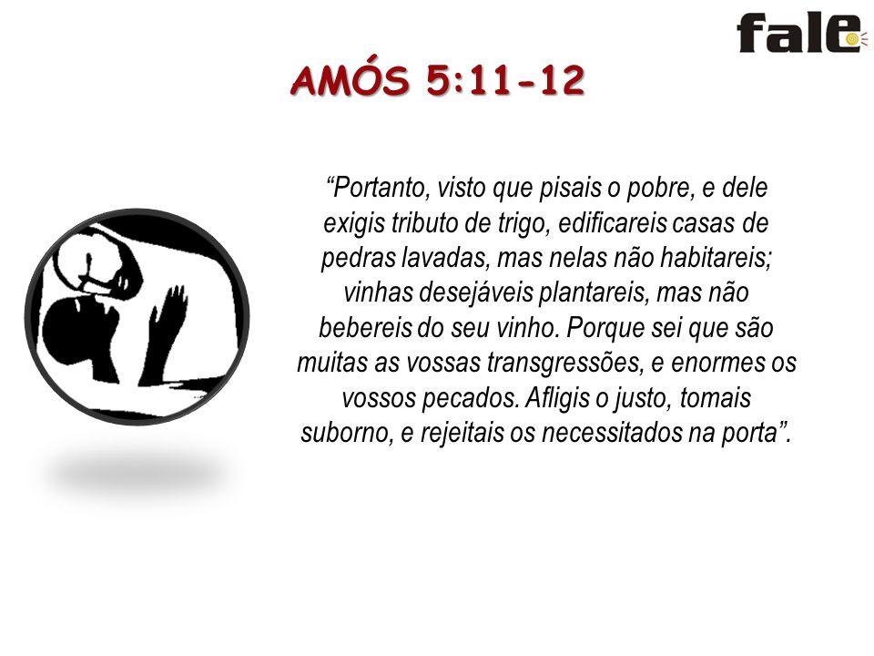 AMÓS 5:11-12 Portanto, visto que pisais o pobre, e dele exigis tributo de trigo, edificareis casas de pedras lavadas, mas nelas não habitareis; vinhas desejáveis plantareis, mas não bebereis do seu vinho.