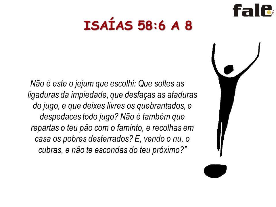 ISAÍAS 58:6 A 8 Não é este o jejum que escolhi: Que soltes as ligaduras da impiedade, que desfaças as ataduras do jugo, e que deixes livres os quebrantados, e despedaces todo jugo.