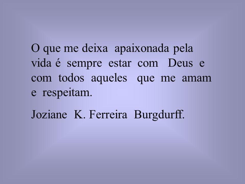 O que me deixa apaixonada pela vida é sempre estar com Deus e com todos aqueles que me amam e respeitam. Joziane K. Ferreira Burgdurff.