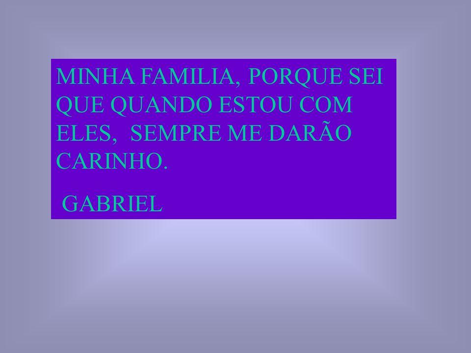 MINHA FAMILIA, PORQUE SEI QUE QUANDO ESTOU COM ELES, SEMPRE ME DARÃO CARINHO. GABRIEL