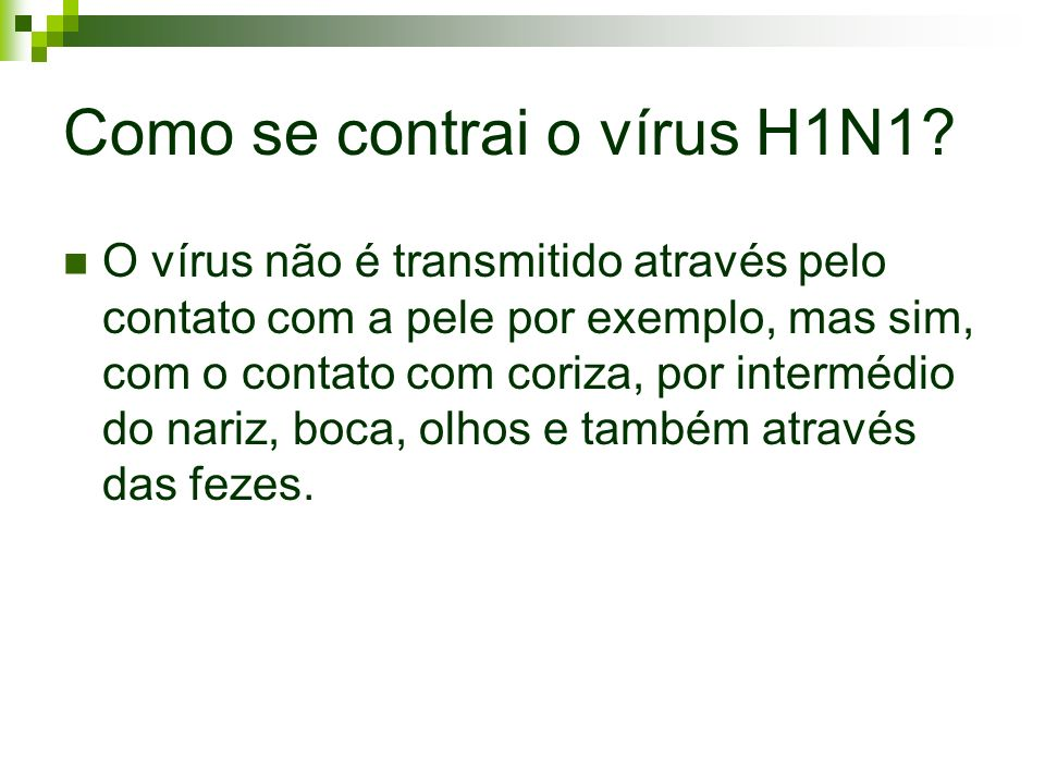 Como se contrai o vírus H1N1? O vírus não é transmitido através pelo contato com a pele por exemplo, mas sim, com o contato com coriza, por intermédio