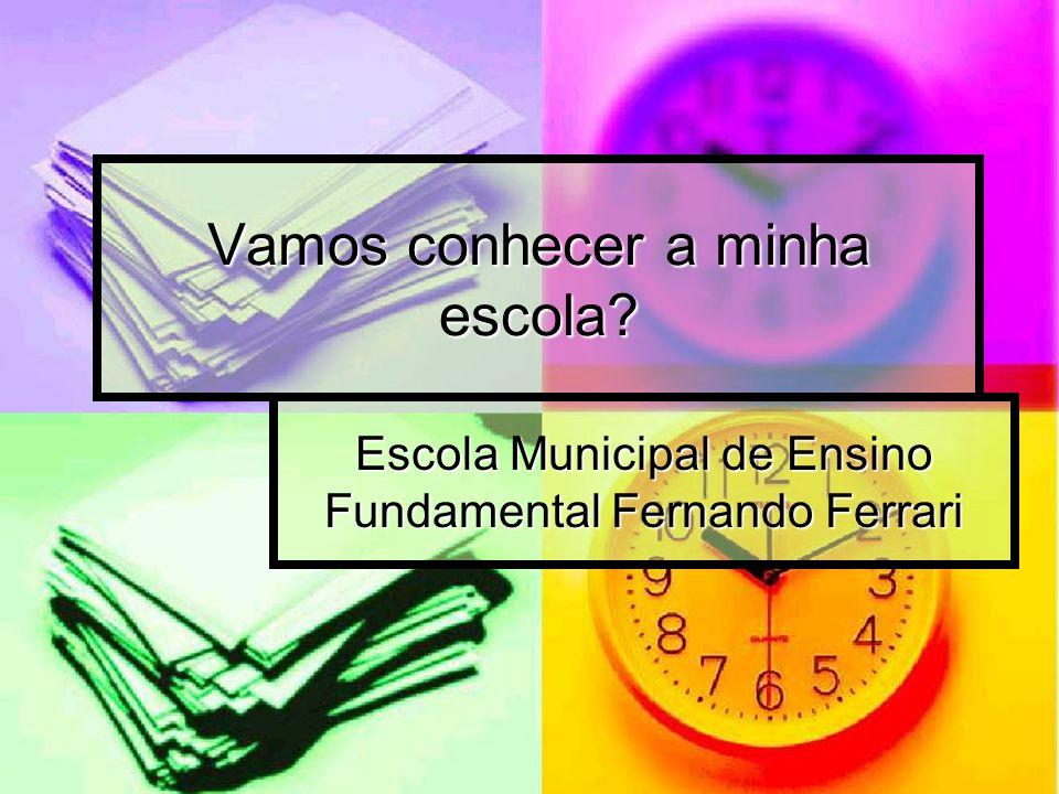 Vamos conhecer a minha escola? Escola Municipal de Ensino Fundamental Fernando Ferrari