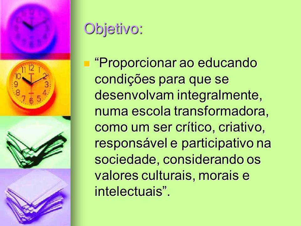 Objetivo: Proporcionar ao educando condições para que se desenvolvam integralmente, numa escola transformadora, como um ser crítico, criativo, respons
