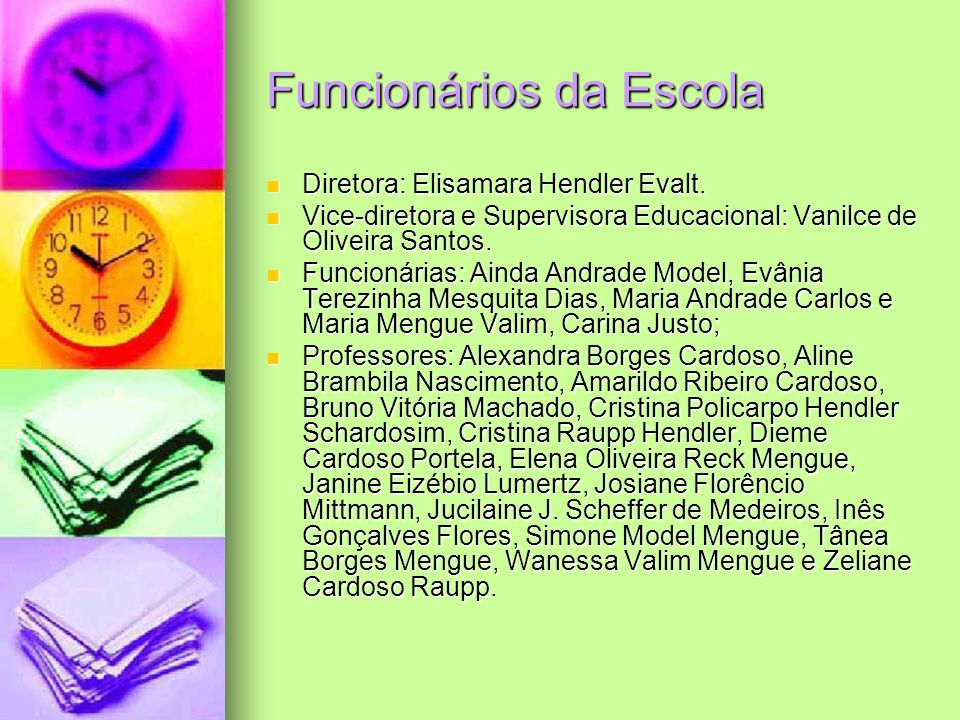 Funcionários da Escola Diretora: Elisamara Hendler Evalt. Diretora: Elisamara Hendler Evalt. Vice-diretora e Supervisora Educacional: Vanilce de Olive