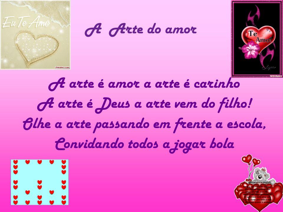 A Arte do amor A arte é amor a arte é carinho A arte é Deus a arte vem do filho! Olhe a arte passando em frente a escola, Convidando todos a jogar bol
