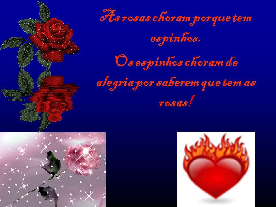 As rosas choram porque tem espinhos. Os espinhos choram de alegria por saberem que tem as rosas!