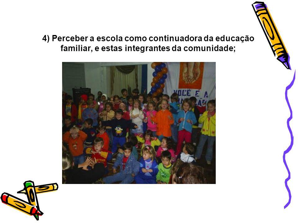 4) Perceber a escola como continuadora da educação familiar, e estas integrantes da comunidade;