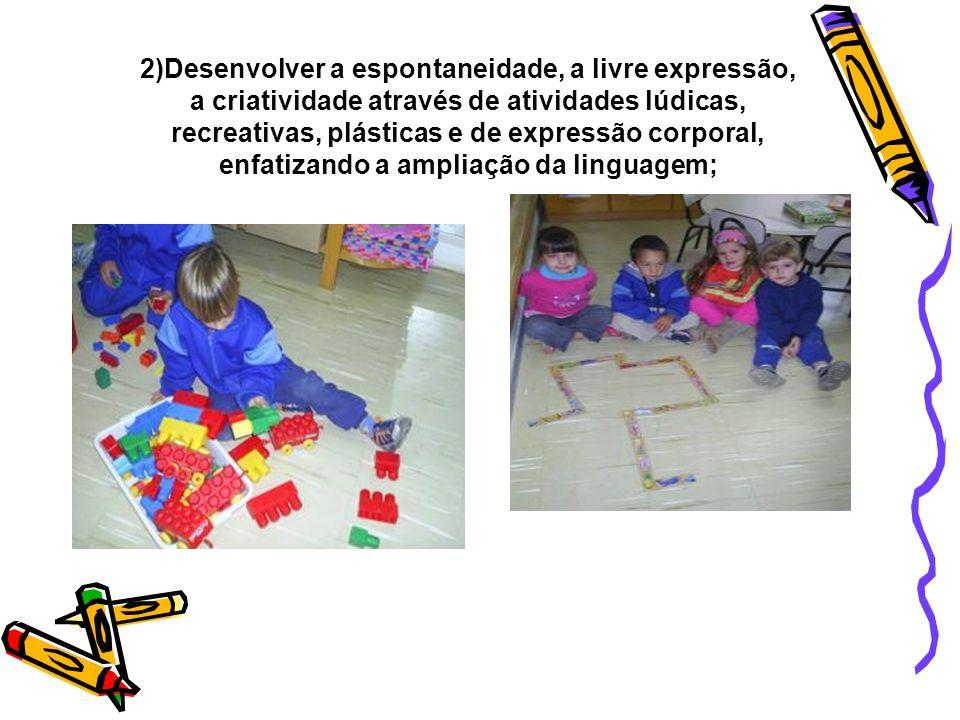 2)Desenvolver a espontaneidade, a livre expressão, a criatividade através de atividades lúdicas, recreativas, plásticas e de expressão corporal, enfat