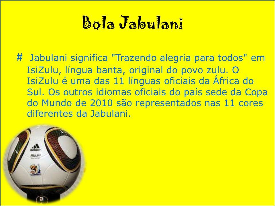 Bola Jabulani # Jabulani significa Trazendo alegria para todos em IsiZulu, língua banta, original do povo zulu.