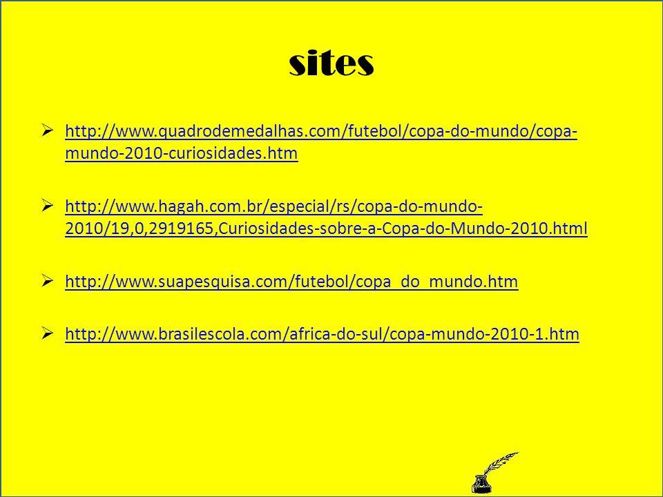 sites http://www.quadrodemedalhas.com/futebol/copa-do-mundo/copa- mundo-2010-curiosidades.htm http://www.quadrodemedalhas.com/futebol/copa-do-mundo/copa- mundo-2010-curiosidades.htm http://www.hagah.com.br/especial/rs/copa-do-mundo- 2010/19,0,2919165,Curiosidades-sobre-a-Copa-do-Mundo-2010.html http://www.hagah.com.br/especial/rs/copa-do-mundo- 2010/19,0,2919165,Curiosidades-sobre-a-Copa-do-Mundo-2010.html http://www.suapesquisa.com/futebol/copa_do_mundo.htm http://www.brasilescola.com/africa-do-sul/copa-mundo-2010-1.htm