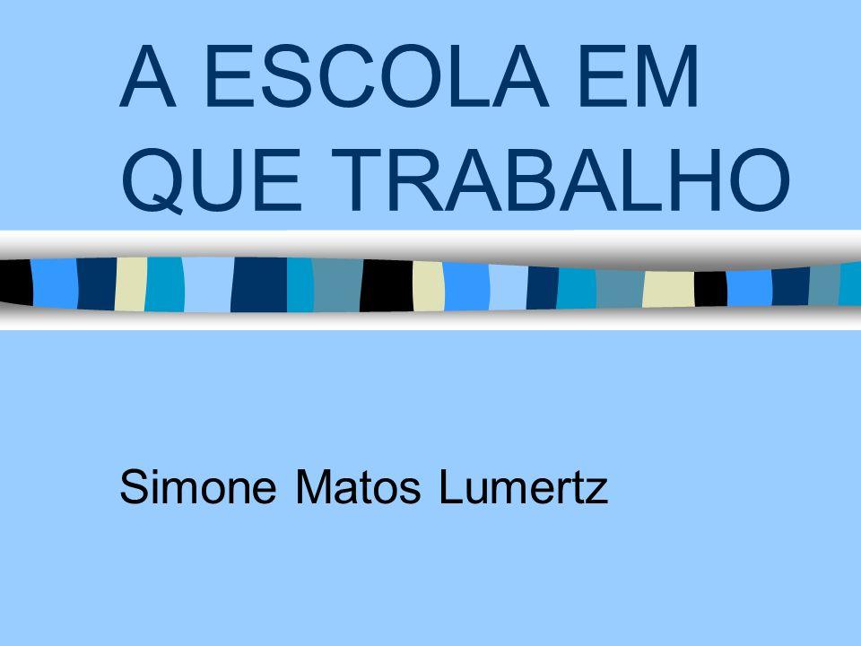 A ESCOLA EM QUE TRABALHO Simone Matos Lumertz