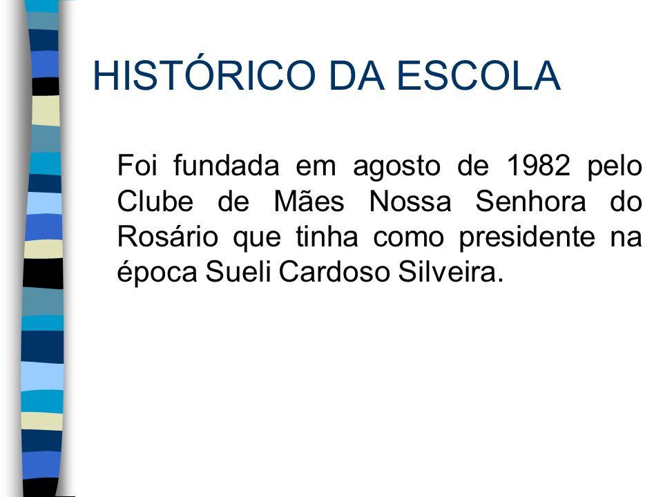 HISTÓRICO DA ESCOLA Foi fundada em agosto de 1982 pelo Clube de Mães Nossa Senhora do Rosário que tinha como presidente na época Sueli Cardoso Silveir