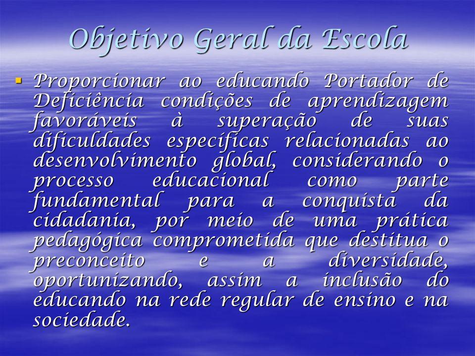 Objetivo Geral da Escola Proporcionar ao educando Portador de Deficiência condições de aprendizagem favoráveis à superação de suas dificuldades especí
