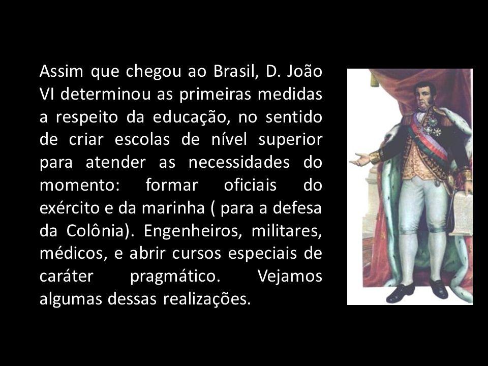 Assim que chegou ao Brasil, D. João VI determinou as primeiras medidas a respeito da educação, no sentido de criar escolas de nível superior para aten